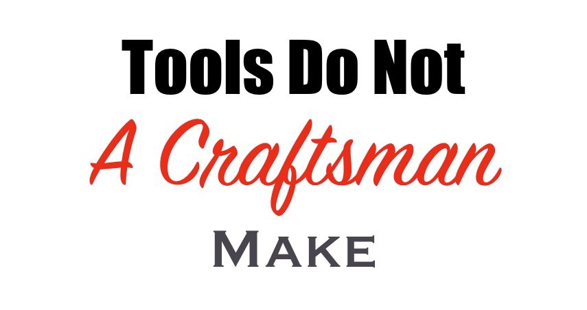 Tools do not a craftsman make